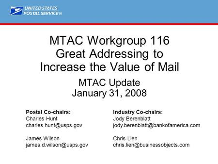 ® MTAC Workgroup 116 Great Addressing to Increase the Value of Mail MTAC Update January 31, 2008 Postal Co-chairs:Industry Co-chairs: Charles HuntJody.