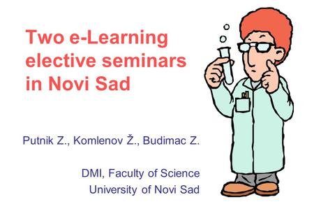 Two e-Learning elective seminars in Novi Sad Putnik Z., Komlenov Ž., Budimac Z. DMI, Faculty of Science University of Novi Sad.
