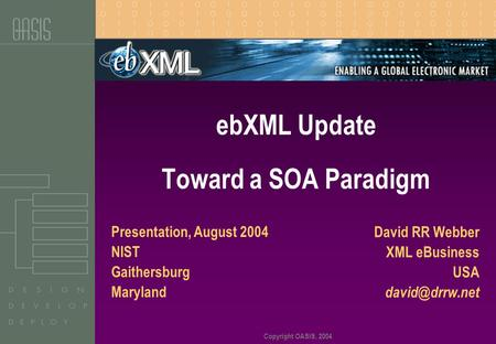 Copyright OASIS, 2004 David RR Webber XML eBusiness USA ebXML Update Toward a SOA Paradigm Presentation, August 2004 NIST Gaithersburg Maryland.