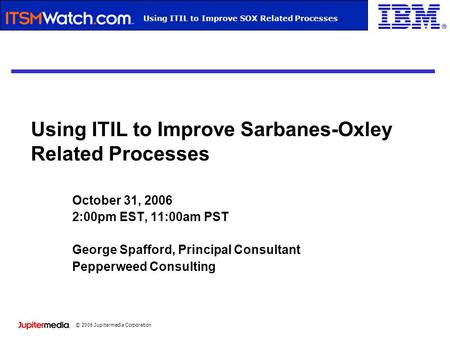© 2006 Jupitermedia Corporation Webcast TitleUsing ITIL to Improve SOX Related Processes Using ITIL to Improve Sarbanes-Oxley Related Processes October.