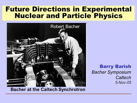 Future Directions in Experimental Nuclear and Particle Physics Barry Barish Bacher Symposium Caltech 5-Nov-05 Bacher at the Caltech Synchrotron Robert.