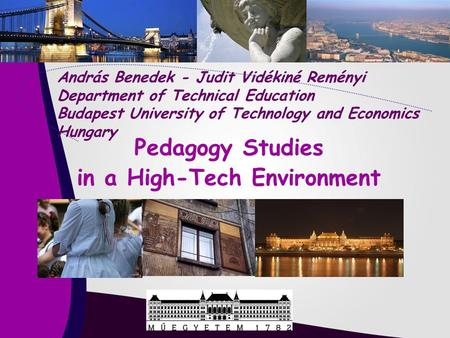 Pedagogy Studies in a High-Tech Environment András Benedek - Judit Vidékiné Reményi Department of Technical Education Budapest University of Technology.