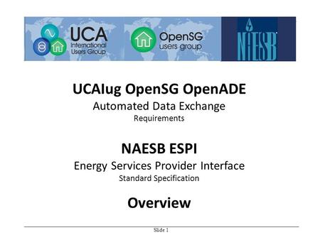 Slide 1 UCAIug OpenSG OpenADE Automated Data Exchange Requirements NAESB ESPI Energy Services Provider Interface Standard Specification Overview.
