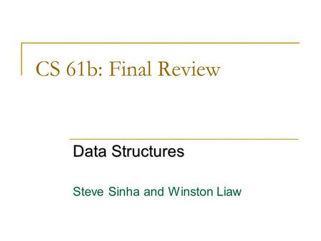 CS 61b: Final Review Data Structures Steve Sinha and Winston Liaw.