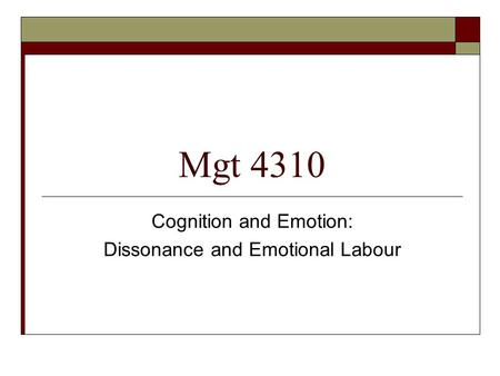 Mgt 4310 Cognition and Emotion: Dissonance and Emotional Labour.