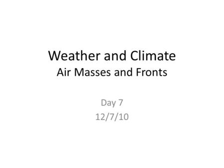 Weather and Climate Air Masses and Fronts Day 7 12/7/10.