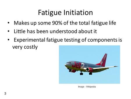 Fatigue Initiation Makes up some 90% of the total fatigue life Little has been understood about it Experimental fatigue testing of components is very costly.