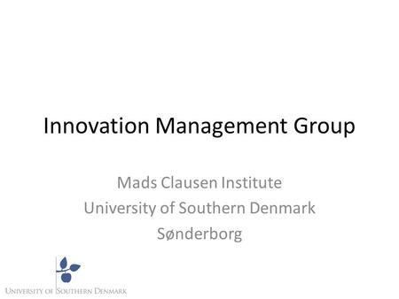 Innovation Management Group Mads Clausen Institute University of Southern Denmark Sønderborg.