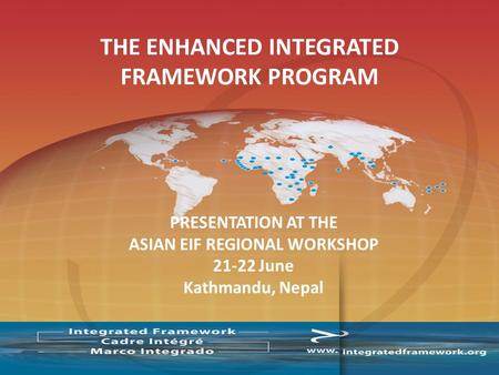 PRESENTATION AT THE ASIAN EIF REGIONAL WORKSHOP 21-22 June Kathmandu, Nepal THE ENHANCED INTEGRATED FRAMEWORK PROGRAM.