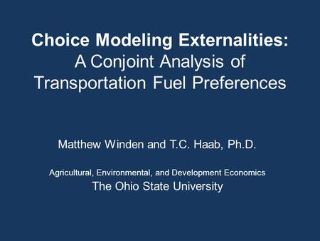 Choice Modeling Externalities: A Conjoint Analysis of Transportation Fuel Preferences Matthew Winden and T.C. Haab, Ph.D. Agricultural, Environmental,