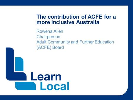 The contribution of ACFE for a more inclusive Australia Rowena Allen Chairperson Adult Community and Further Education (ACFE) Board.