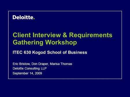 Client Interview & Requirements Gathering Workshop ITEC 630 Kogod School of Business September 14, 2009 Eric Bristow, Don Draper, Marisa Thomas Deloitte.