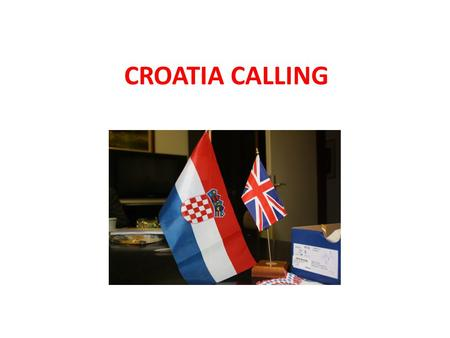 CROATIA CALLING. This presentation will cover: Will I actually make a difference? Where do I go? What do I do? Free time? Travel, Accommodation and Cost?