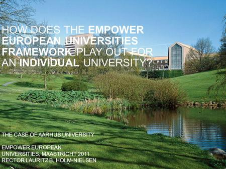 THE CASE OF AARHUS UNIVERSITY EMPOWER EUROPEAN UNIVERSITIES, MAASTRICHT 2011 RECTOR LAURITZ B. HOLM-NIELSEN HOW DOES THE EMPOWER EUROPEAN UNIVERSITIES.