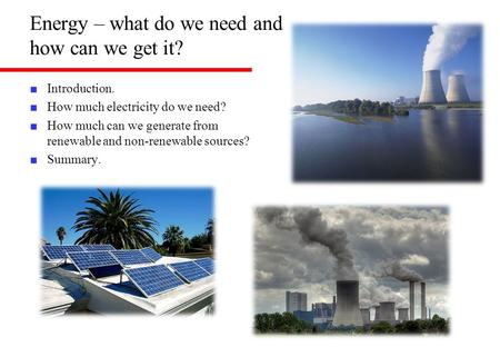 Energy – what do we need and how can we get it? ■ Introduction. ■ How much electricity do we need? ■ How much can we generate from renewable and non-renewable.