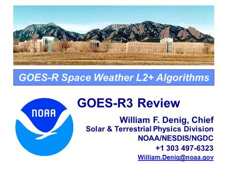 GOES-R Space Weather L2+ Algorithms GOES-R3 Review William F. Denig, Chief Solar & Terrestrial Physics Division NOAA/NESDIS/NGDC +1 303 497-6323