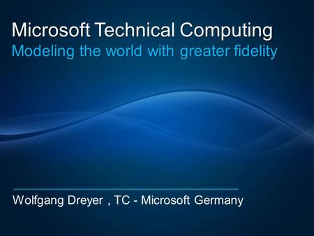 Microsoft Technical Computing Modeling the world with greater fidelity Wolfgang Dreyer, TC - Microsoft Germany.