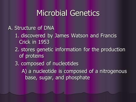 Microbial Genetics A. Structure of DNA 1. discovered by James Watson and Francis Crick in 1953 2. stores genetic information for the production of proteins.