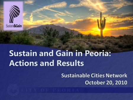 Sustain and Gain in Peoria: Actions and Results Sustainable Cities Network October 20, 2010.