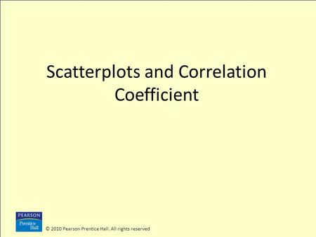 © 2010 Pearson Prentice Hall. All rights reserved Scatterplots and Correlation Coefficient.