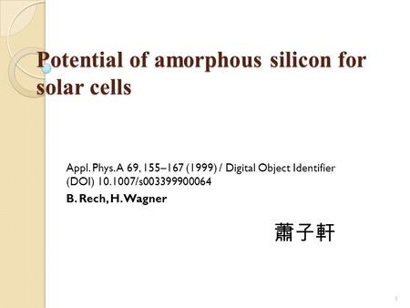 Potential of amorphous silicon for solar cells Appl. Phys. A 69, 155–167 (1999) / Digital Object Identifier (DOI) 10.1007/s003399900064 B. Rech, H. Wagner.