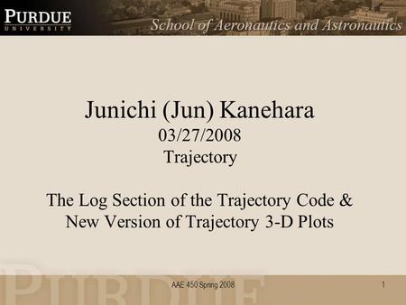 AAE 450 Spring 20081 Junichi (Jun) Kanehara 03/27/2008 Trajectory The Log Section of the Trajectory Code & New Version of Trajectory 3-D Plots.