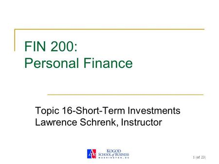 1 (of 23) FIN 200: Personal Finance Topic 16-Short-Term Investments Lawrence Schrenk, Instructor.