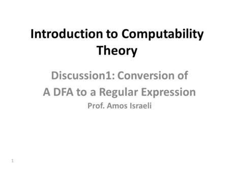 1 Introduction to Computability Theory Discussion1: Conversion of A DFA to a Regular Expression Prof. Amos Israeli.