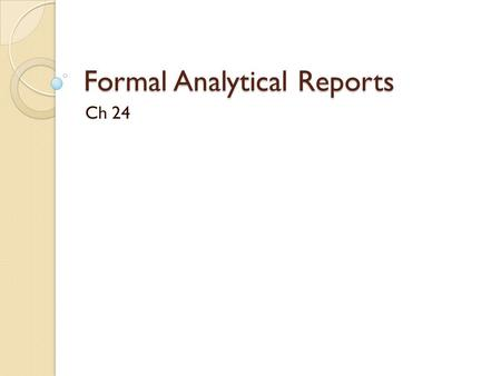 Formal Analytical Reports Ch 24. Analytical reports To answer questions: 1. What are the issues? 2. What are the conclusions we have? 3. What should we.