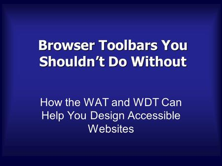 Browser Toolbars You Shouldn't Do Without How the WAT and WDT Can Help You Design Accessible Websites.
