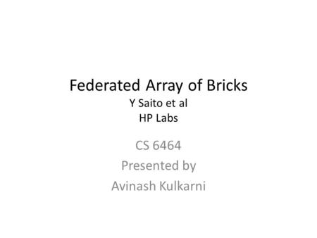 Federated Array of Bricks Y Saito et al HP Labs CS 6464 Presented by Avinash Kulkarni.