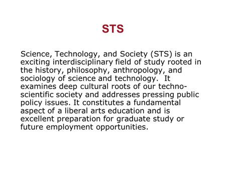 STS Science, Technology, and Society (STS) is an exciting interdisciplinary field of study rooted in the history, philosophy, anthropology, and sociology.