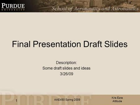 AAE450 Spring 2009 Final Presentation Draft Slides Description: Some draft slides and ideas 3/26/09 Kris Ezra Attitude 1.