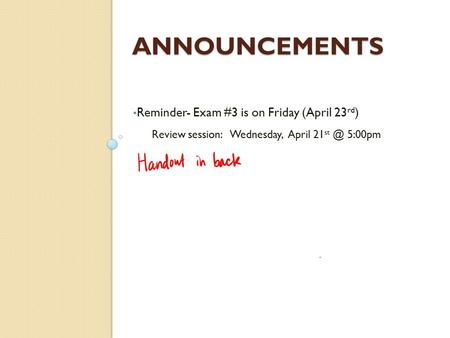 ANNOUNCEMENTS Reminder- Exam #3 is on Friday (April 23 rd ) Review session: Wednesday, April 21 5:00pm.
