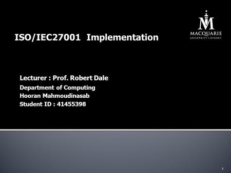 ISO/IEC27001 Implementation Lecturer : Prof. Robert Dale 1 Department of Computing Hooran Mahmoudinasab Student ID : 41455398.