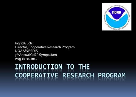 Ingrid Guch Director, Cooperative Research Program NOAA/NESDIS 7 th Annual CoRP Symposium Aug 10-11 2010.