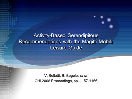 V. Bellotti, B. Begole, et al. CHI 2008 Proceedings, pp. 1157-1166 Activity-Based Serendipitous Recommendations with the Magitti <strong>Mobile</strong> Leisure Guide.