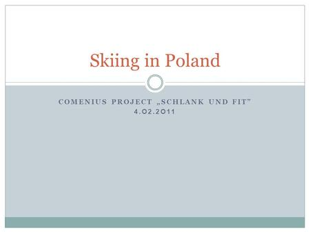 "COMENIUS PROJECT ""SCHLANK UND FIT"" 4.O2.2O11 Skiing in Poland."