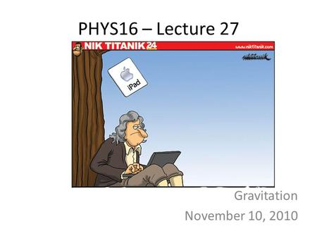 PHYS16 – Lecture 27 Gravitation November 10, 2010.