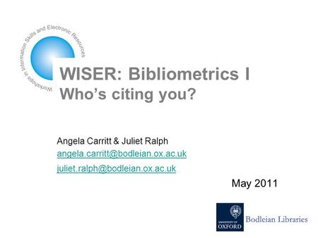 WISER: Bibliometrics I Who's citing you? Angela Carritt & Juliet Ralph  May 2011.