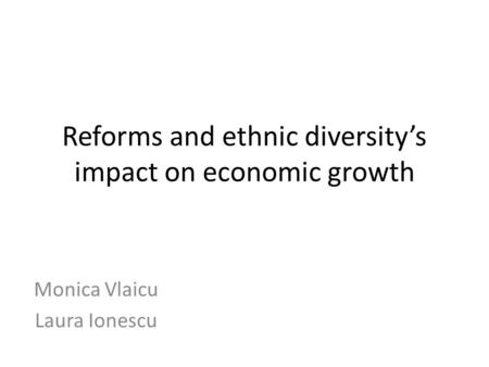 Reforms and ethnic diversity's impact on economic growth Monica Vlaicu Laura Ionescu.