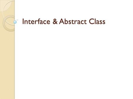 Interface & Abstract Class. Interface Definition All method in an interface are abstract methods. Methods are declared without the implementation part.