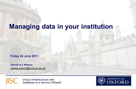 Managing data in your institution James A J Wilson  Friday 24 June 2011.