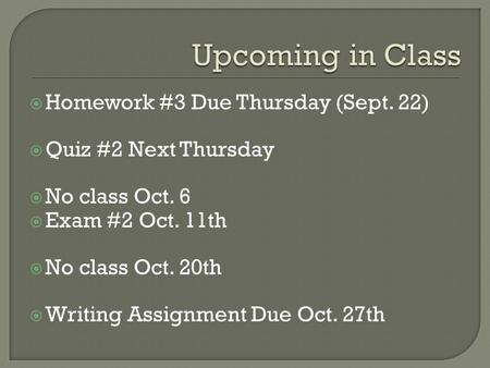  Homework #3 Due Thursday (Sept. 22)  Quiz #2 Next Thursday  No class Oct. 6  Exam #2 Oct. 11th  No class Oct. 20th  Writing Assignment Due Oct.