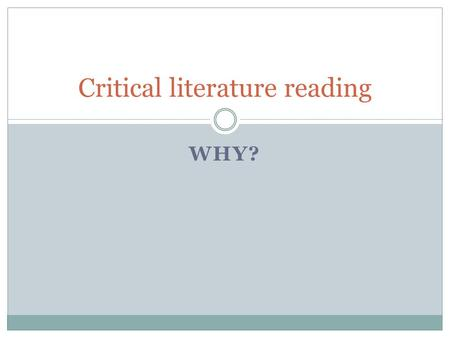 WHY? Critical literature reading. An appetizer presentation by Charlotte Leboeuf-Yde Professor in Clinical Biomechanics, University of Southern Denmark.