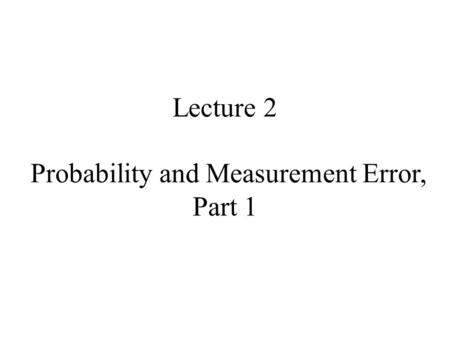 Lecture 2 Probability and Measurement Error, Part 1.