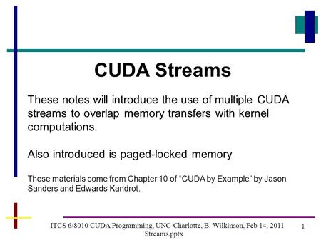 1 ITCS 6/8010 CUDA Programming, UNC-Charlotte, B. Wilkinson, Feb 14, 2011 Streams.pptx CUDA Streams These notes will introduce the use of multiple CUDA.