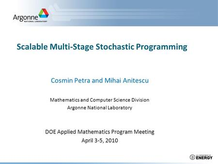 Scalable Multi-Stage Stochastic Programming Cosmin Petra and Mihai Anitescu Mathematics and Computer Science Division Argonne National Laboratory DOE Applied.