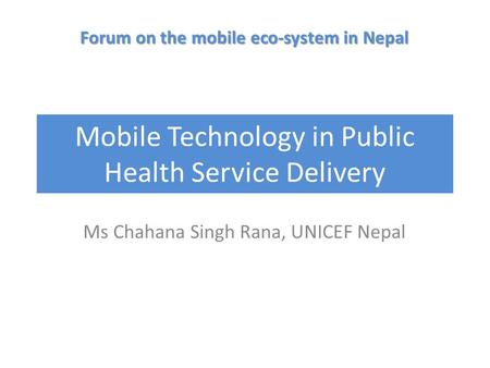 Mobile Technology in Public Health Service Delivery Ms Chahana Singh Rana, UNICEF Nepal Forum on the mobile eco-system in Nepal.