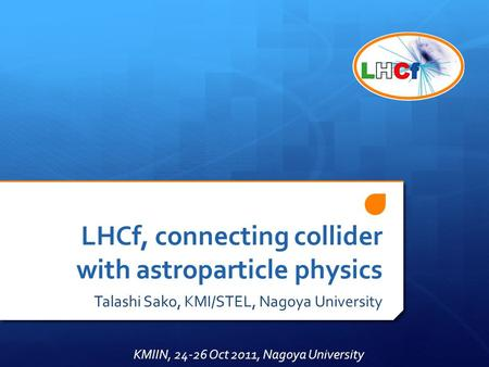 LHCf, connecting collider with astroparticle physics Talashi Sako, KMI/STEL, Nagoya University KMIIN, 24-26 Oct 2011, Nagoya University.